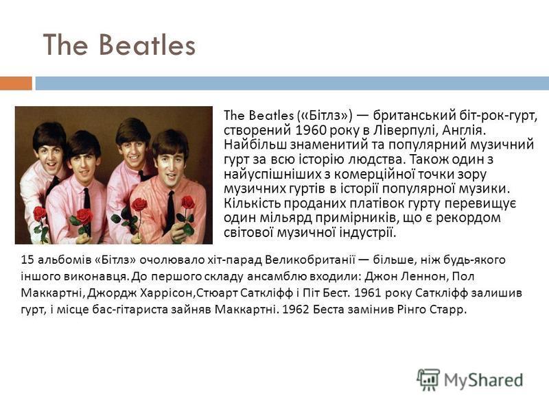 The Beatles The Beatles (« Бітлз ») британський біт - рок - гурт, створений 1960 року в Ліверпулі, Англія. Найбільш знаменитий та популярний музичний гурт за всю історію людства. Також один з найуспішніших з комерційної точки зору музичних гуртів в і