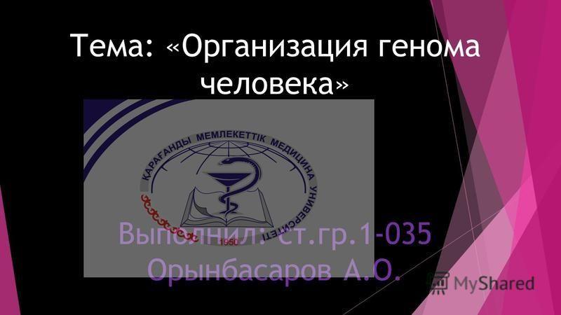 Тема: «Организация генома человека» Выполнил: ст.гр.1-035 Орынбасаров А.О.