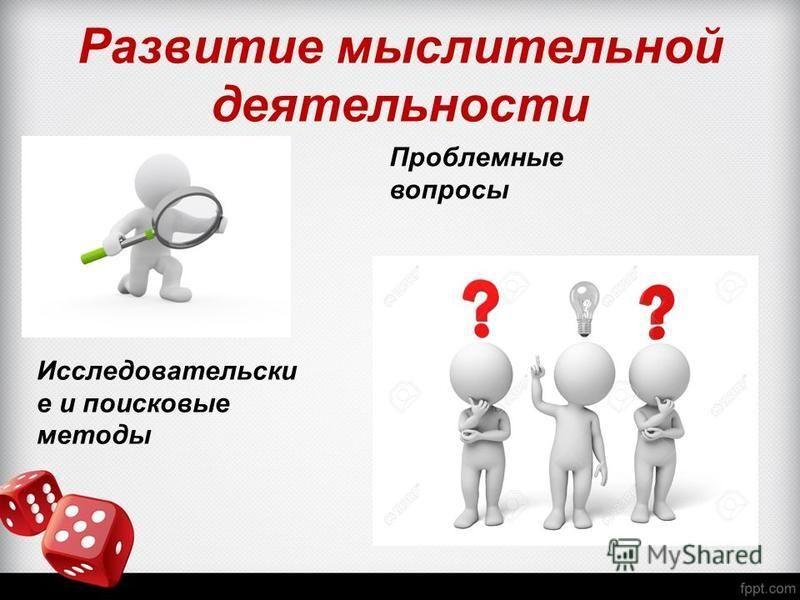 Развитие мыслительной деятельности Исследовательски е и поисковые методы Проблемные вопросы