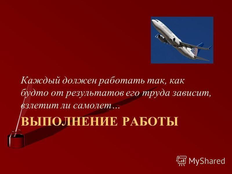 ВЫПОЛНЕНИЕ РАБОТЫ Каждый должен работать так, как будто от результатов его труда зависит, взлетит ли самолет…