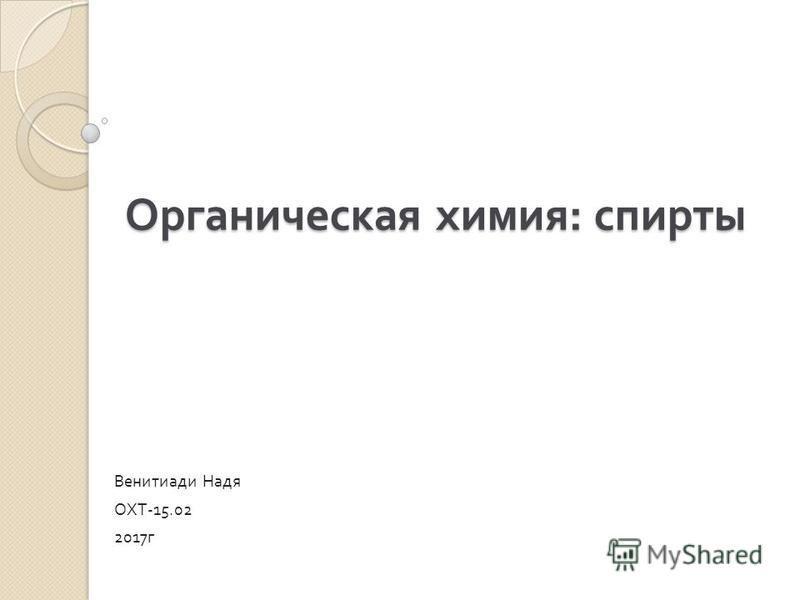 Органическая химия : спирты Венитиади Надя ОХТ -15.02 2017 г