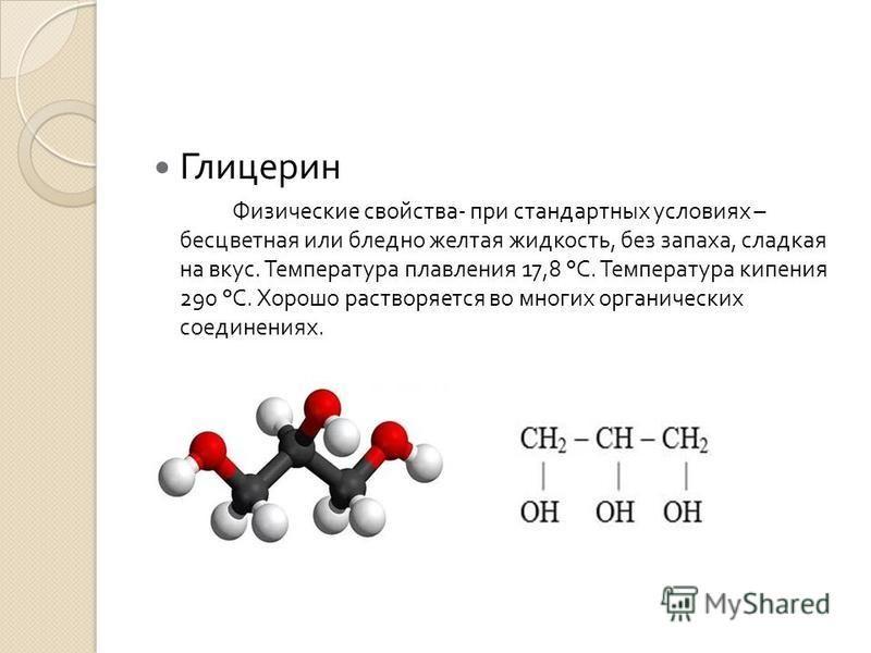 Глицерин Физические свойства - при стандартных условиях – бесцветная или бледно желтая жидкость, без запаха, сладкая на вкус. Температура плавления 17,8 ° С. Температура кипения 290 ° С. Хорошо растворяется во многих органических соединениях.