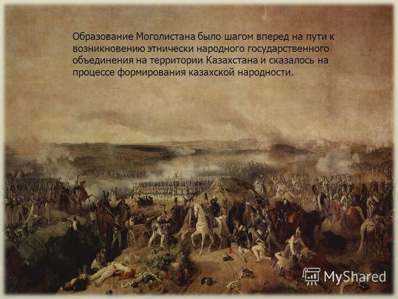 Образование Моголистана было шагом вперед на пути к возникновению этнически народного государственного объединения на территории Казахстана и сказалось на процессе формирования казахской народности.