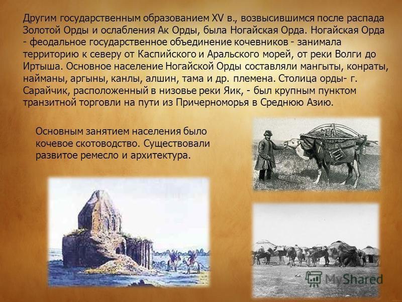 Другим государственным образованием XV в., возвысившимся после распада Золотой Орды и ослабления Ак Орды, была Ногайская Орда. Ногайская Орда - феодальное государственное объединение кочевников - занимала территорию к северу от Каспийского и Аральско