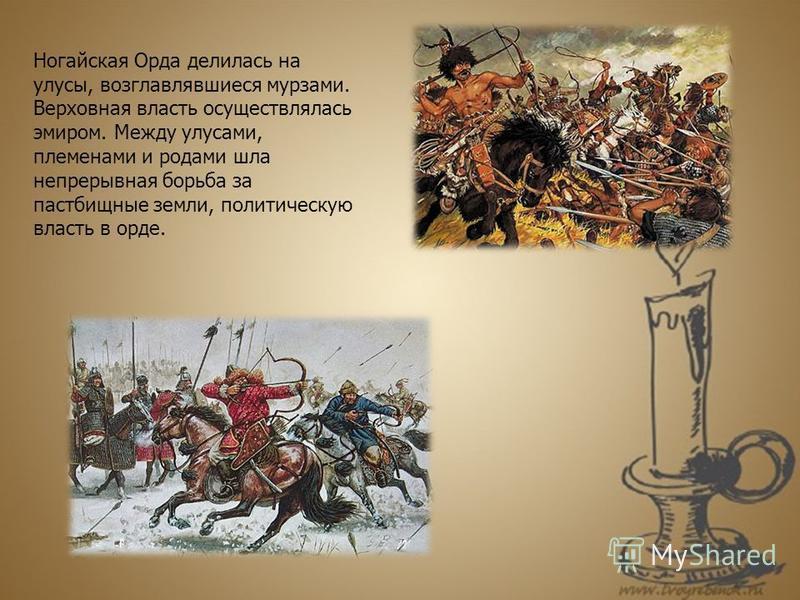 Ногайская Орда делилась на улусы, возглавлявшиеся мурзами. Верховная власть осуществлялась эмиром. Между улусами, племенами и родами шла непрерывная борьба за пастбищные земли, политическую власть в орде.