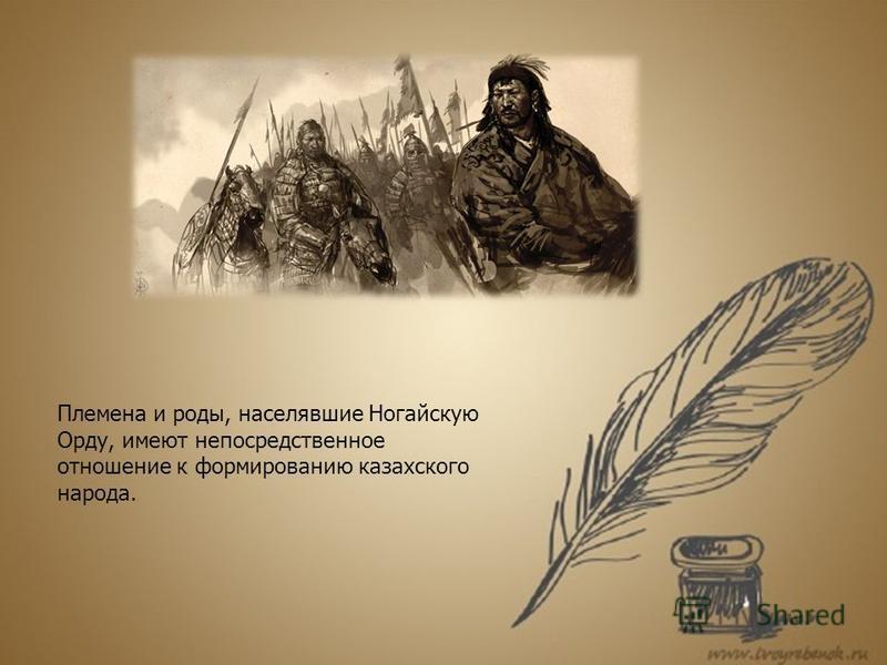 Племена и роды, населявшие Ногайскую Орду, имеют непосредственное отношение к формированию казахского народа.