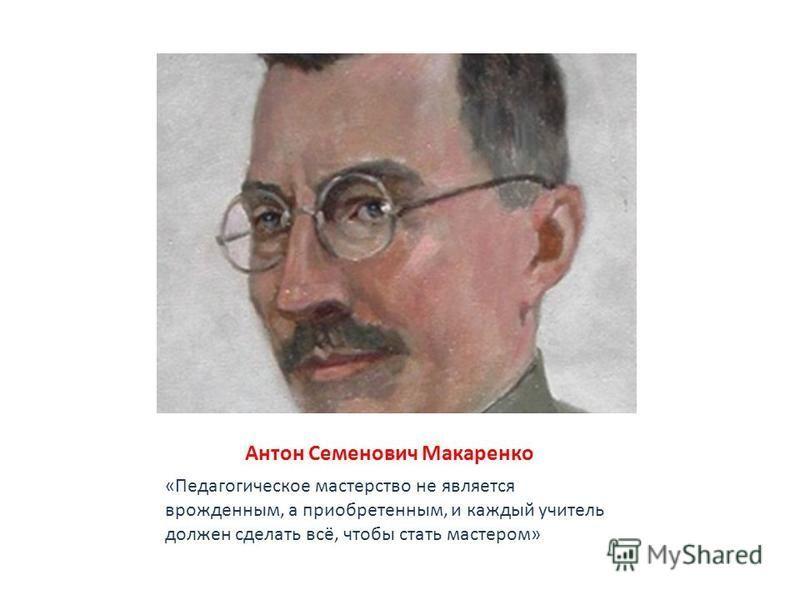 Антон Семенович Макаренко «Педагогическое мастерство не является врожденным, а приобретенным, и каждый учитель должен сделать всё, чтобы стать мастером»