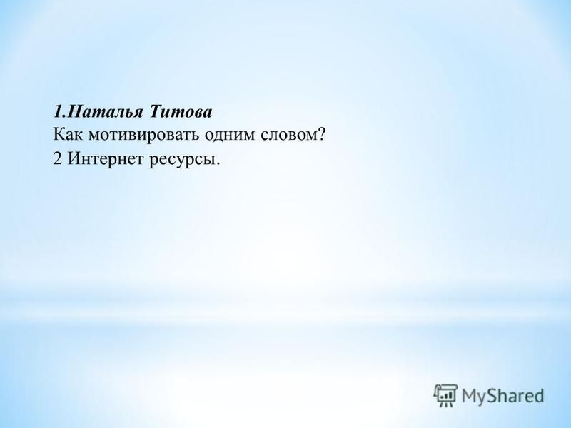 1. Наталья Титова Как мотивировать одним словом? 2 Интернет ресурсы.