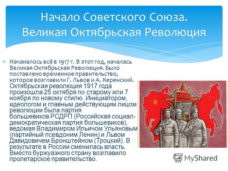 Начаналось всё в 1917 г. В этот год, началась Великая Октябрьская Революция. Было поставлено временное правительство, которое возглавили Г. Львов и А. Керенский. Октябрьская революция 1917 года произошла 25 октября по старому или 7 ноября по новому с