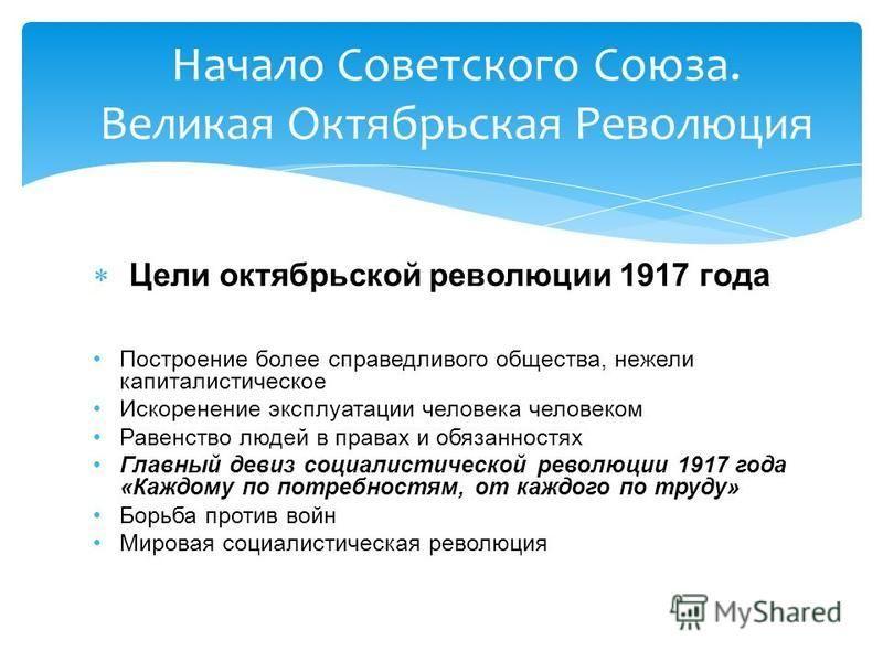 Цели октябрьской революции 1917 года Построение более справедливого общества, нежели капиталистическое Искоренение эксплуатации человека человеком Равенство людей в правах и обязанностях Главный девиз социалистической революции 1917 года «Каждому по
