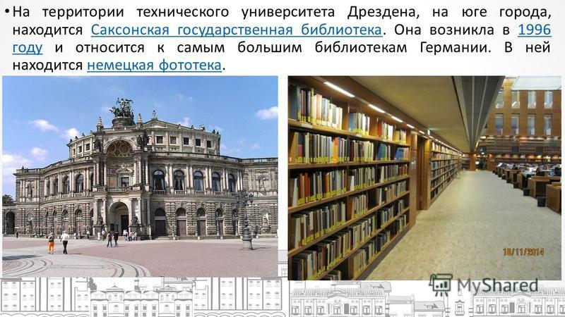 На территории технического университета Дреэдена, на юге города, находится Саксонская государственная библиотека. Она возникла в 1996 году и относится к самым большим библиотекам Германии. В ней находится немецкая фототека.Саксонская государственная