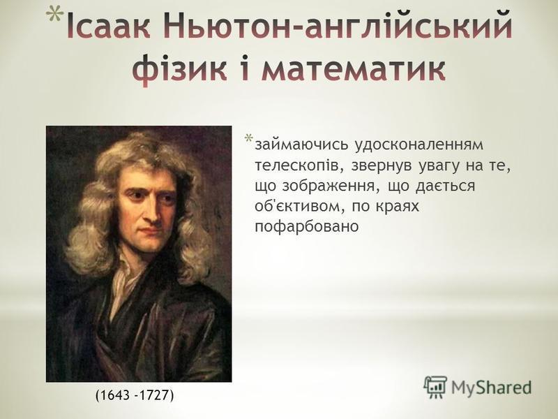 * займаючись удосконаленням телескопів, звернув увагу на те, що зображення, що дається об'єктивом, по краях пофарбовано (1643 -1727)