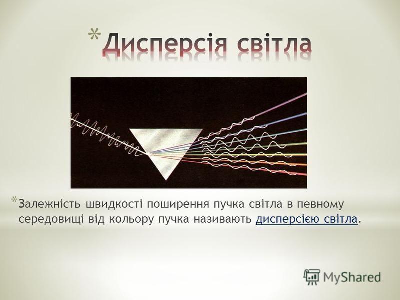 * Залежність швидкості поширення пучка світла в певному середовищі від кольору пучка називають дисперсією світла.