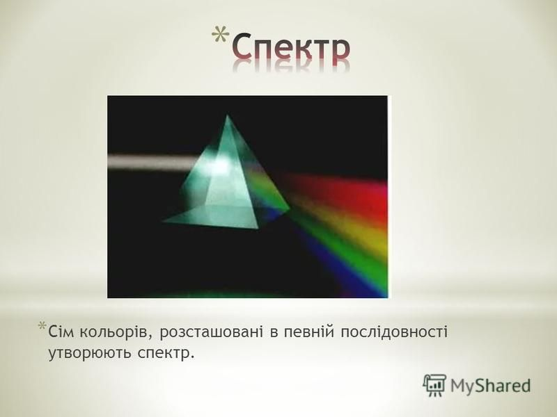 * Сім кольорів, розсташовані в певній послідовності утворюють спектр.