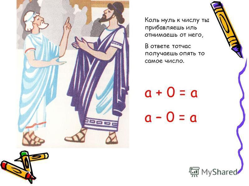 Коль нуль к числу ты прибавляешь иль отнимаешь от него, В ответе тотчас получаешь опять то самое число. a + 0 = a a – 0 = a