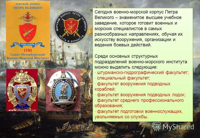Сегодня военно-морской корпус Петра Великого – знаменитое высшее учебное заведение, которое готовит военных и морских специалистов в самых разнообразных направлениях, обучая их искусству вооружения, организации и ведения боевых действий. Среди основн