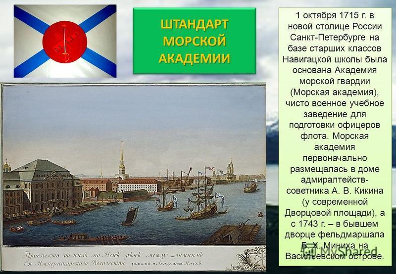 1 октября 1715 г. в новой столице России Санкт-Петербурге на базе старших классов Навигацкой школы была основана Академия морской гвардии (Морская академия), чисто военное учебное заведение для подготовки офицеров флота. Морская академия первоначальн