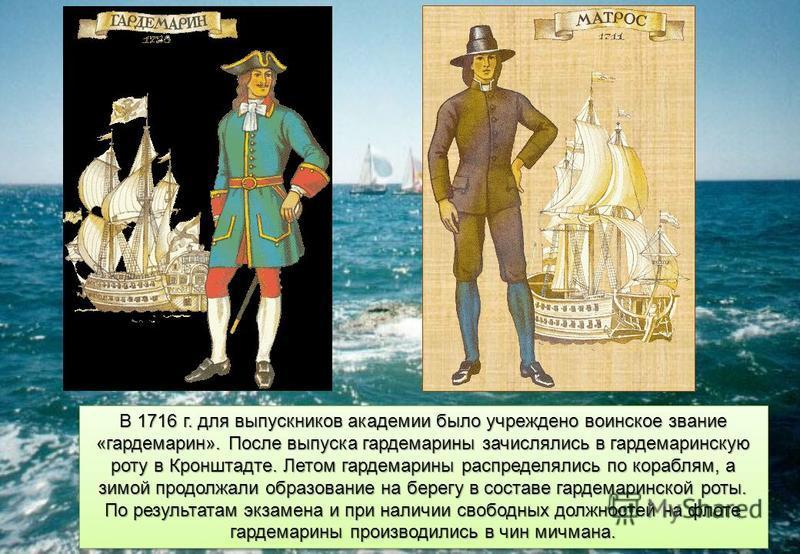 В 1716 г. для выпускников академии было учреждено воинское звание «гардемарин». После выпуска гардемарины зачислялись в гардемаринскую роту в Кронштадте. Летом гардемарины распределялись по кораблям, а зимой продолжали образование на берегу в составе