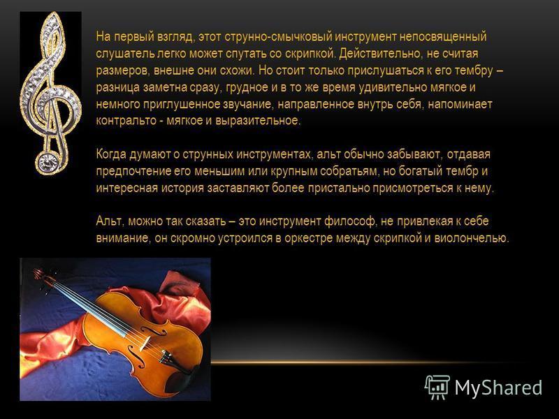 На первый взгляд, этот струнно-смычковый инструмент непосвященный слушатель легко может спутать со скрипкой. Действительно, не считая размеров, внешне они схожи. Но стоит только прислушаться к его тембру – разница заметна сразу, грудное и в то же вре