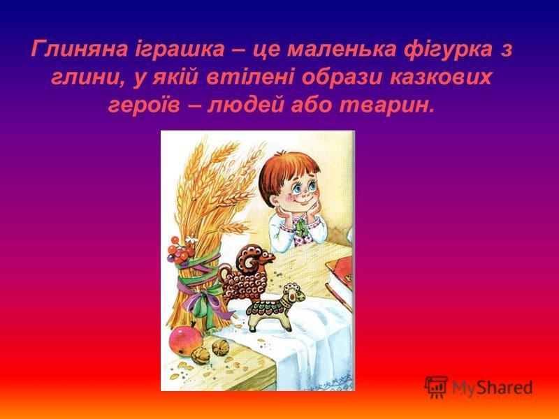Глиняна іграшка – це маленька фігурка з глини, у якій втілені образи казкових героїв – людей або тварин.