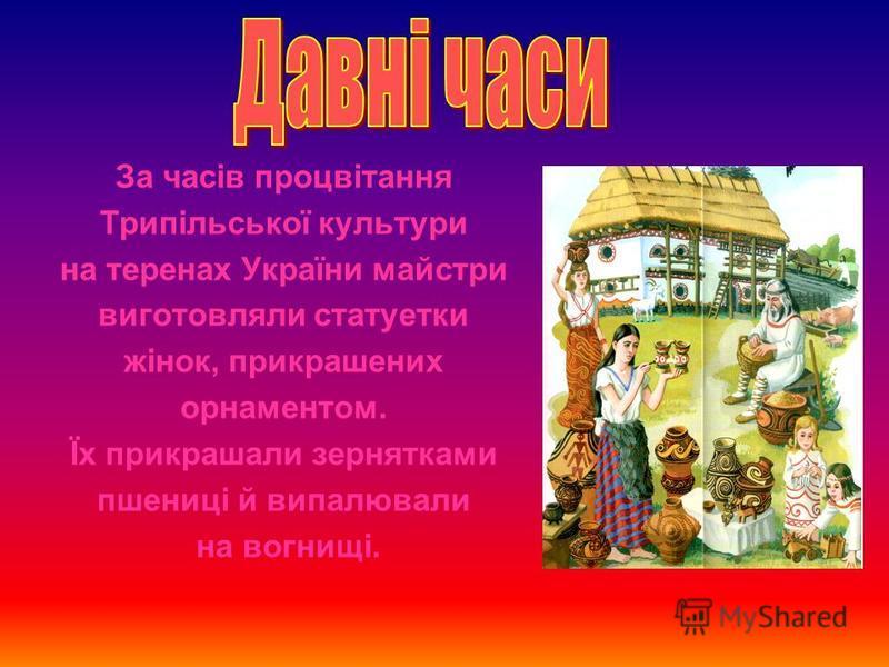 За часів процвітання Трипільської культури на теренах України майстри виготовляли статуетки жінок, прикрашених орнаментом. Їх прикрашали зернятками пшениці й випалювали на вогнищі.
