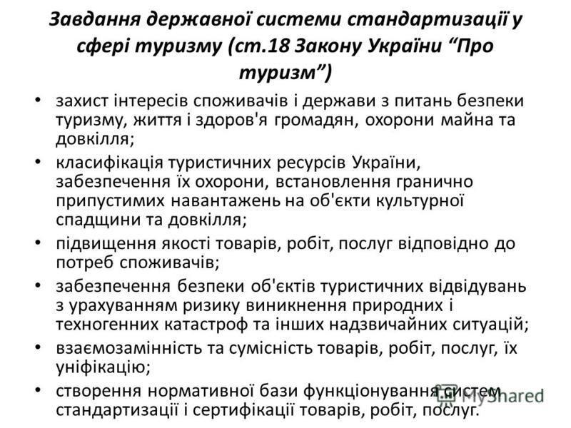 Завдання державної системи стандартизації у сфері туризму (ст.18 Закону України Про туризм) захист інтересів споживачів і держави з питань безпеки туризму, життя і здоров'я громадян, охорони майна та довкілля; класифікація туристичних ресурсів Україн