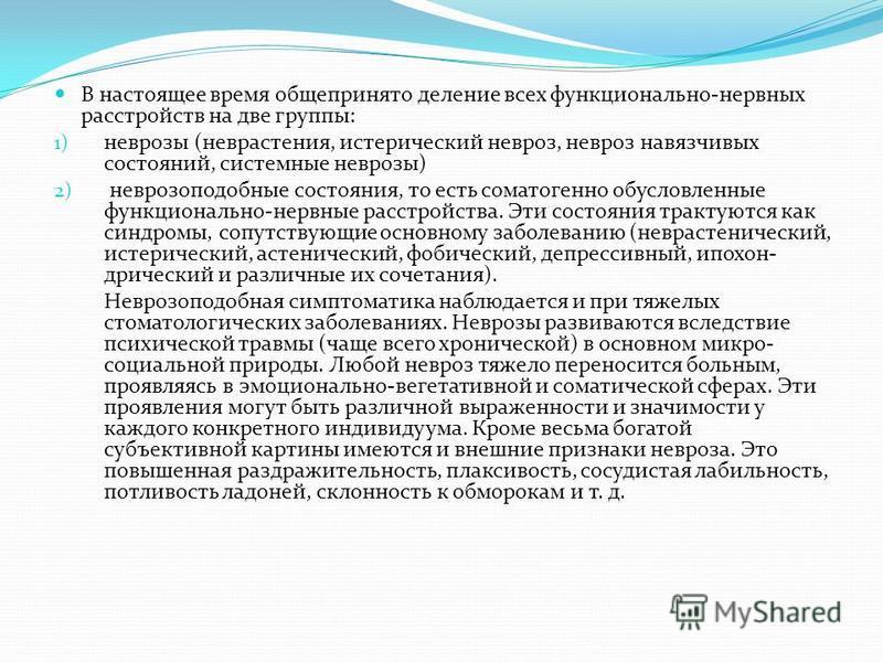 В настоящее время общепринято деление всех функционально-нервных расстройств на две группы: 1) неврозы (неврастения, истерический невроз, невроз навязчивых состояний, системные неврозы) 2) неврозоподобные состояния, то есть соматогенной обусловленны