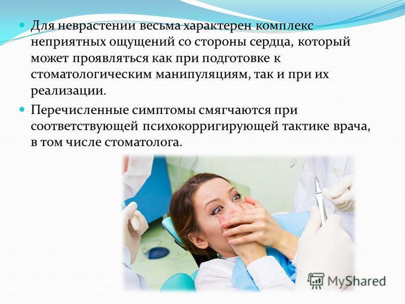 Для неврастении весьма характерен комплекс неприятных ощущений со стороны сердца, который может проявляться как при подготовке к стоматологическим манипуляциям, так и при их реализации. Перечисленные симптомы смягчаются при соответствующей психокорри