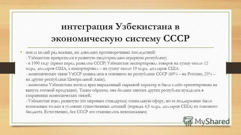интеграция Узбекистана в экономическую систему СССР имела целый ряд важных, но довольно противоречивых последствий: - Узбекистан превратился в развитую индустриально-аграрную республику; - в 1990 году (прямо перед развалом СССР) Узбекистан экспортиро