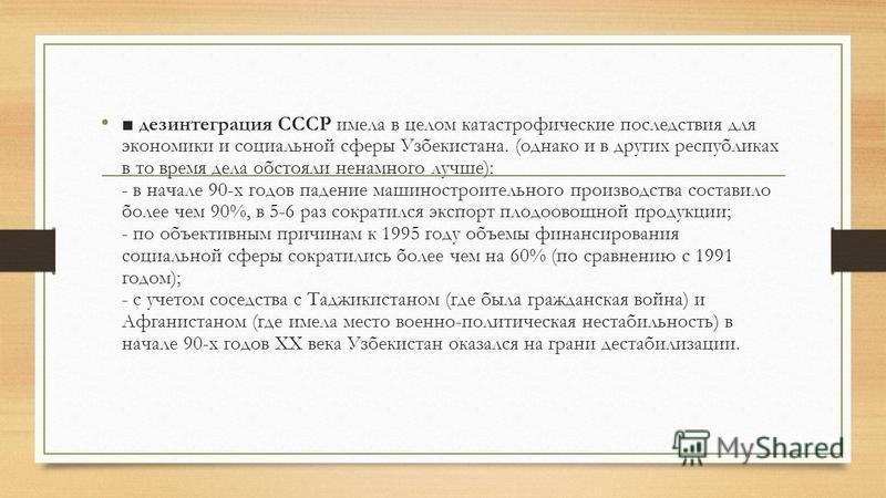 дезинтеграция СССР имела в целом катастрофические последствия для экономики и социальной сферы Узбекистана. (однако и в других республиках в то время дела обстояли ненамного лучше): - в начале 90-х годов падение машиностроительного производства соста
