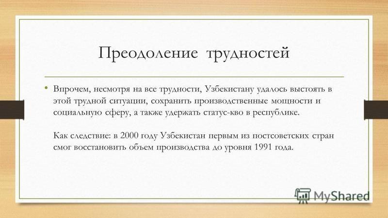 Преодоление трудностей Впрочем, несмотря на все трудности, Узбекистану удалось выстоять в этой трудной ситуации, сохранить производственные мощности и социальную сферу, а также удержать статус-кво в республике. Как следствие: в 2000 году Узбекистан п