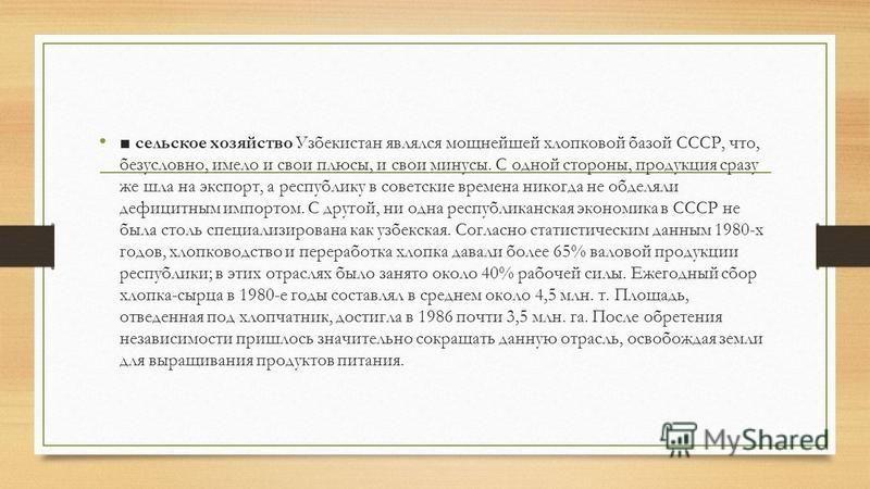 сельское хозяйство Узбекистан являлся мощнейшей хлопковой базой СССР, что, безусловно, имело и свои плюсы, и свои минусы. С одной стороны, продукция сразу же шла на экспорт, а республику в советские времена никогда не обделяли дефицитным импортом. С