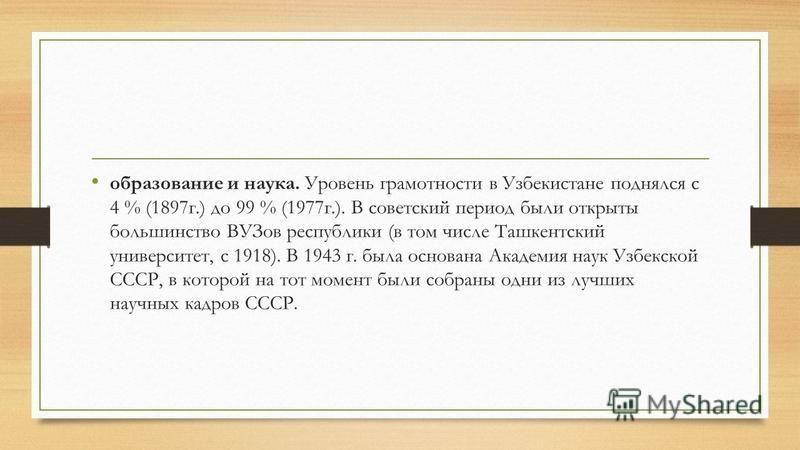 образование и наука. Уровень грамотности в Узбекистане поднялся с 4 % (1897 г.) до 99 % (1977 г.). В советский период были открыты большинство ВУЗов республики (в том числе Ташкентский университет, с 1918). В 1943 г. была основана Академия наук Узбек