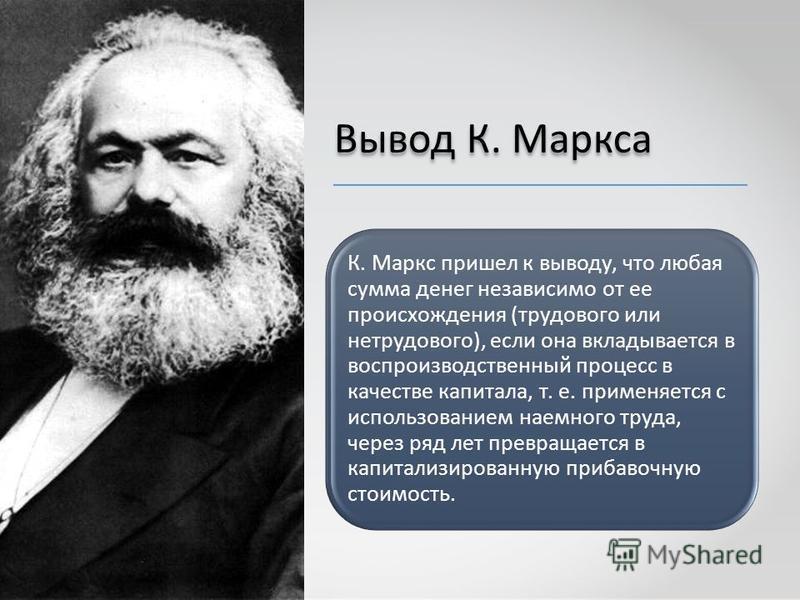 Вывод К. Маркса К. Маркс пришел к выводу, что любая сумма денег независимо от ее происхождения (трудового или нетрудового), если она вкладывается в воспроизводственный процесс в качестве капитала, т. е. применяется с использованием наемного труда, че