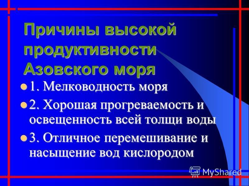 Причины высокой продуктивности Азовского моря 1. Мелководность моря 1. Мелководность моря 2. Хорошая прогреваемость и освещенность всей толщи воды 2. Хорошая прогреваемость и освещенность всей толщи воды 3. Отличное перемешивание и насыщение вод кисл