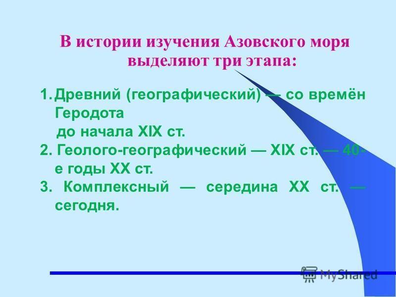 В истории изучения Азовского моря выделяют три этапа: 1. Древний (географический) со времён Геродота до начала XIX ст. 2. Геолого-географический XIX ст. 40- е годы XX ст. 3. Комплексный середина XX ст. сегодня.