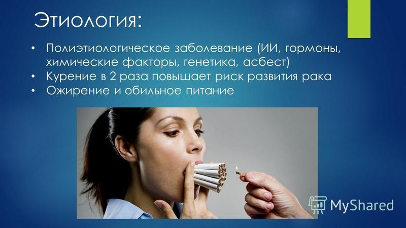 Этиология: Полиэтиологическое заболевание (ИИ, гормоны, химические факторы, генетика, асбест) Курение в 2 раза повышает риск развития рака Ожирение и обильное питание
