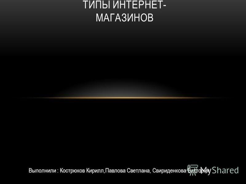 ТИПЫ ИНТЕРНЕТ- МАГАЗИНОВ Выполнили : Кострюков Кирилл,Павлова Светлана, Свириденкова Виктория