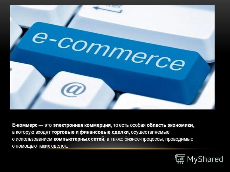 Е-коммерс это электронная коммерция, то есть особая область экономики, в которую входят торговые и финансовые сделки, осуществляемые с использованием компьютерных сетей, а также бизнес-процессы, проводимые с помощью таких сделок.