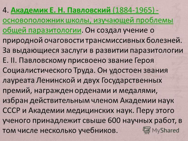 4. Академик Е. Н. Павловский (1884-1965) - основоположник школы, изучающей проблемы общей паразитологии. Он создал учение о природной очаговости трансмиссивных болезней. За выдающиеся заслуги в развитии паразитологии Е. II. Павловскому присвоено зван