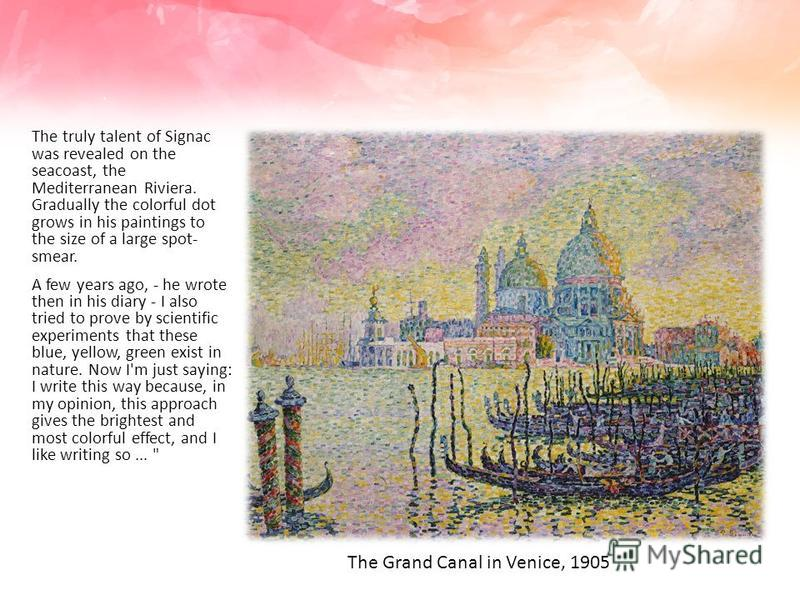 The truly talent of Signac was revealed on the seacoast, the Mediterranean Riviera. Gradually the colorful dot grows in his paintings to the size of a large spot- smear. A few years ago, - he wrote then in his diary - I also tried to prove by scienti