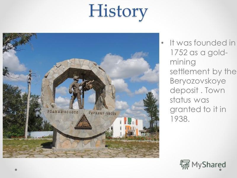 History It was founded in 1752 as a gold- mining settlement by the Beryozovskoye deposit. Town status was granted to it in 1938.