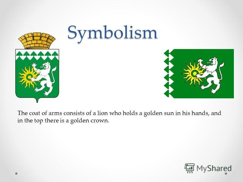 Symbolism The coat of arms consists of a lion who holds a golden sun in his hands, and in the top there is a golden crown.