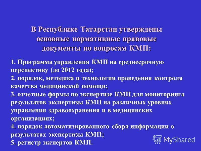 В Республике Татарстан утверждены основные нормативные правовые документы по вопросам КМП: 1. Программа управления КМП на среднесрочную перспективу (до 2012 года); 2. порядок, методика и технология проведения контроля качества медицинской помощи; 3.