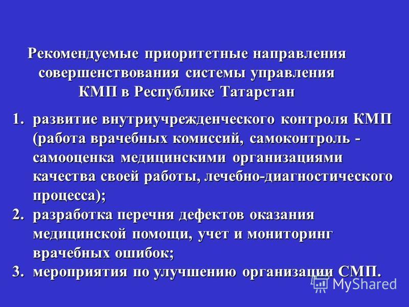Рекомендуемые приоритетные направления совершенствования системы управления КМП в Республике Татарстан 1. развитие внутриучрежденческого контроля КМП (работа врачебных комиссий, самоконтроль - самооценка медицинскими организациями качества своей рабо
