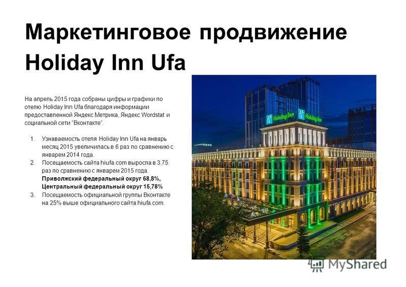Маркетинговое продвижение Holiday Inn Ufa На апрель 2015 года собраны цифры и графики по отелю Holiday Inn Ufa благодаря информации предоставленной Яндекс.Метрика, Яндекс Wordstat и социальной сети Вконтакте. 1. Узнаваемость отеля Holiday Inn Ufa на