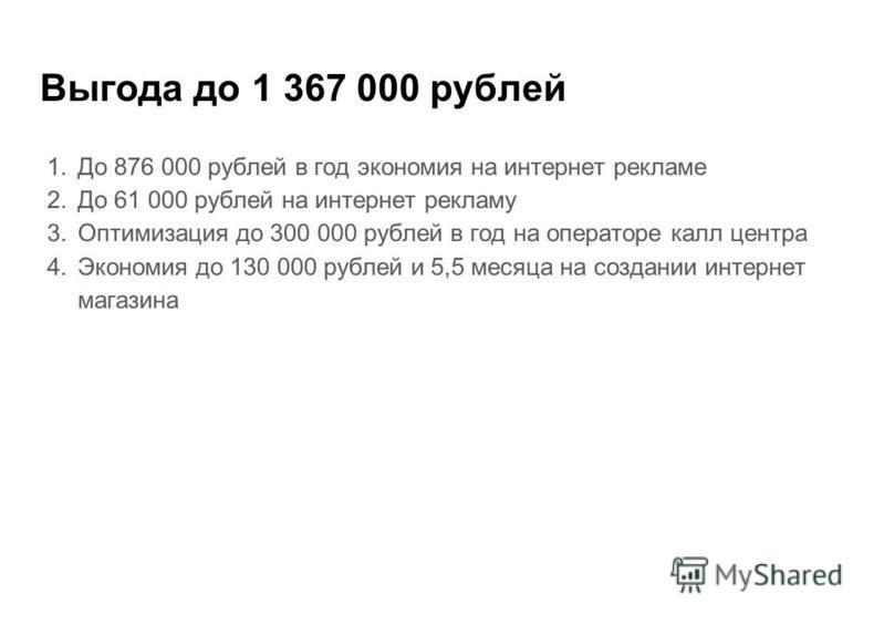 Выгода до 1 367 000 рублей 1. До 876 000 рублей в год экономия на интернет рекламе 2. До 61 000 рублей на интернет рекламу 3. Оптимизация до 300 000 рублей в год на операторе калл центра 4. Экономия до 130 000 рублей и 5,5 месяца на создании интернет