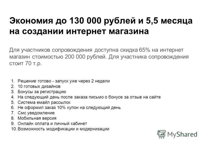 Экономия до 130 000 рублей и 5,5 месяца на создании интернет магазина Для участников сопровождения доступна скидка 65% на интернет магазин стоимостью 200 000 рублей. Для участника сопровождения стоит 70 т.р. 1. Решение готово - запуск уже через 2 нед
