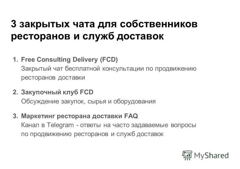 3 закрытых чата для собственников ресторанов и служб доставок 1. Free Consulting Delivery (FCD) Закрытый чат бесплатной консультации по продвижению ресторанов доставки 2. Закупочный клуб FCD Обсуждение закупок, сырья и оборудования 3. Маркетинг ресто