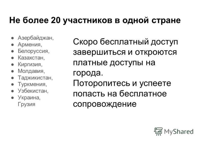 Не более 20 участников в одной стране Азербайджан, Армения, Белоруссия, Казахстан, Киргизия, Молдавия, Таджикистан, Туркмения, Узбекистан, Украина, Грузия Скоро бесплатный доступ завершиться и откроются платные доступы на города. Поторопитесь и успее